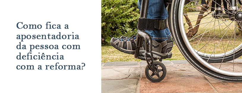 Como fica aposentadoria da pessoa com deficiência com a reforma?
