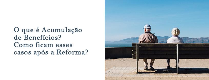O que é Acumulação de Benefícios? Como ficam esses casos após a Reforma?